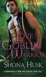 For the Love of a Goblin Warrior : The Shadowlands Series : Book 3 - Shona Husk