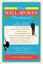 The Well-Spoken Thesaurus : The Most Powerful Ways to Say Everyday Words and Phrases - Tom Heehler
