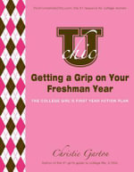 U Chic's Getting a Grip on Your Freshman Year : The College Girl's First Year Action Plan - Christie Garton