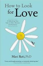 How to Look for Love : A Refreshing New Take on Men, Women, and Romance - Mari Ruti