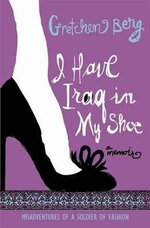I Have Iraq in My Shoe : Misadventures of a Soldier of Fashion - Gretchen Berg