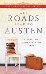 All Roads Lead to Austen : A Year-Long Journey with Jane - Amy Elizabeth Smith