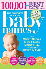 Complete Book of Baby Names : The Most Names (100,001+), Most Unique Names, Most Idea-Generating Lists (600+) and the Most Help to Find the Perfect - Lesley Bolton