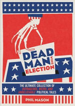 Dead Man Wins Election : The Ultimate Collection of Outrageous, Weird, and Unbelievable Political Tales - Phil Mason