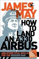 How to Land an A330 Airbus : And Other Vital Skills for the Modern Man - James May