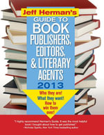 Jeff Herman's Guide to Book Publishers, Editors, and Literary Agents 2013 : Who They Are! What They Want! How to Win Them Over! - Jeff Herman
