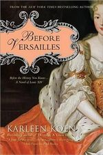 Before Versailles : Before the History You Know... a Novel of Louis XIV - Karleen Koen