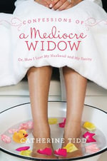 Confessions of a Mediocre Widow : Or, How I Lost My Husband and My Sanity - Catherine Tidd