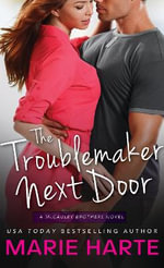 The Troublemaker Next Door : A McCauley Brothers Novel - Marie Harte
