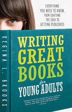 Writing Great Books for Young Adults : Everything You Need to Know, from Crafting the Idea to Getting Published - Regina L. Brooks
