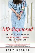 Misdiagnosed : One Woman's Tour of--And Escape From--Healthcareland - Jody Berger