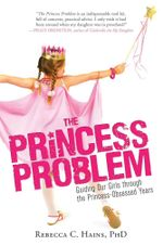 The Princess Problem : Guiding Our Girls Through the Princess-Obsessed Years - Rebecca C Hains