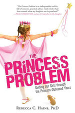 The Princess Problem : Guiding Our Girls through the Princess-Obsessed Years - Rebecca C. Hains