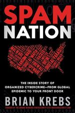 Spam Nation : The Inside Story of Organized Cybercrime-from Global Epidemic to Your Front Door - Brian Krebs
