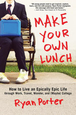 Make Your Own Lunch : How to Live an Epically Epic Life through Work, Travel, Wonder, and (Maybe) College - Ryan Porter
