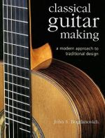 Classical Guitar Making : A Modern Approach to Traditional Design - John S. Bogdanovich