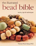 The Illustrated Bead Bible : Terms, Tips and Techniques - Theresa Flores Geary, Ph.D