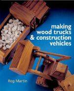Making Wood Trucks and Construction Vehicles - Reg Martin