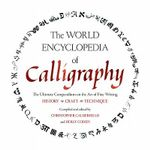 The World Encyclopedia of Calligraphy : The Ultimate Compendium on the Art of Fine Writing-history, Craft, Technique