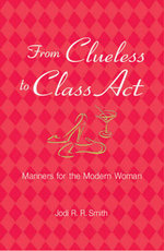 From Clueless to Class Act : Manners for the Modern Woman - Jodi R. R. Smith