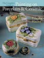 The Complete Guide to Painting on Porcelain and Ceramic - Priscilla Hauser