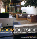 The Room Outside : Designing Your Perfect Outdoor Living Space - David Stevens