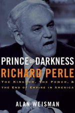 Prince of Darkness : Richard Perle - The Kingdom, the Power, and the End of Empire in America - Alan Weisman