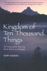 Kingdom of Ten Thousand Things : An Impossible Journey from Kabul to Chiapas - Gary Geddes