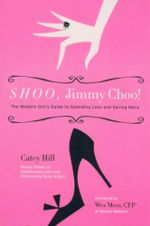 Shoo, Jimmy Choo! : The Modern Girl's Guide to Spending Less and Saving More - Catey Hill