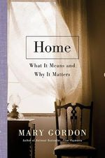 Home : What It Means and Why It Matters - Mary Gordon