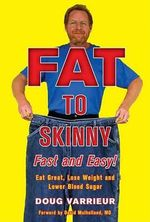Fat to Skinny Fast and Easy! : Eat Great, Lose Weight, and Lower Blood Sugar Without Exercise - Doug Varrieur