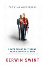 The King Whisperers : Power Behind the Throne, from Rasputin to Rove - Kerwin C. Swint