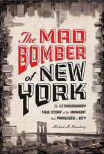 The Mad Bomber of New York : The Extraordinary True Story of the Manhunt That Paralyzed a City - Michael M. Greenburg