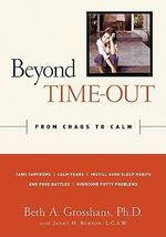 Beyond Time-out : From Chaos to Calm - Tame Tantrums,Calm Fears, Instill good Sleep Habits, End Food Battles, Overcome PottyProblems - Beth A. Grosshans