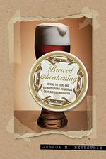Brewed Awakening : Behind the Beers and Brewers Leading the World's Craft Brewing Revolution - Joshua M. Bernstein