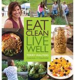 Eat Clean Live Well : Clean Food Made Quick, Easy and Delicious - Terry Walters