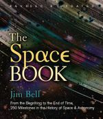 The Space Book : From the Beginning to the End of Time, 250 Milestones in the History of Space & Astronomy - Jim Bell