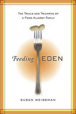 Feeding Eden : The Trials and Triumphs of a Food Allergy Family - Susan Weissman