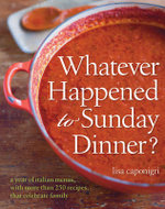 Whatever Happened to Sunday Dinner? : A Year of Italian Menus with More Than 250 Recipes That Celebrate Family - Lisa Caponigri