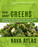 Wild About Greens : 125 Delectable Vegan Recipes for Kale, Collards, Arugula, Bok Choy, and Other Leafy Veggies Everyone Loves - Nava Atlas