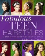 Fabulous Teen Hairstyles : A Step-by-step Guide to 34 Beautiful Styles - Eric Mayost