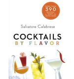 Cocktails by Flavor : More Than 375 Recipes to Test the Taste Buds - Salvatore Calabrese