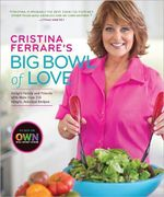 Cristina Ferrare's Big Bowl of Love : Delight Family and Friends with More Than 150 Simple, Fabulous Recipes - Cristina Ferrare