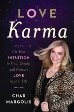 Love Karma : Use Your Intuition to Find, Create, and Nurture Love in Your Life - Char Margolis