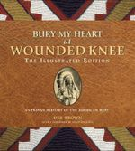 Bury My Heart at Wounded Knee: The Illustrated Edition : An Indian History of the American West - Dee Brown