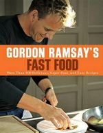 Gordon Ramsay's Fast Food : More Than 100 Delicious, Super-Fast, and Easy Recipes - Gordon Ramsay