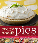 Crazy about Pies : More Than 150 Sweet & Savory Recipes for Every Occasion - Krystina Castella