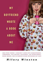 My Boyfriend Wrote a Book about Me : And Other Stories I Shouldn't Share with Acquaintances, Coworkers, Taxi Drivers, Assistants, Job Interviewers, Bikini Waxers, and Ex/Current/Future Boyfriends But Have - Hilary Winston