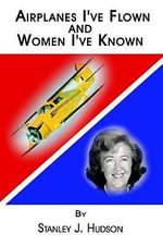 Airplanes I've Flown and Women I've Known - Stanley J. Hudson