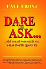 Dare to Ask! :  What Men and Women Really Want to Know about the Opposite Sex - Cate Frost